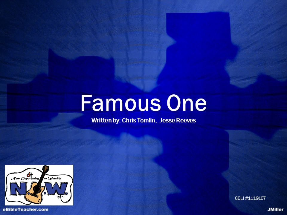 Famous One Written by: Chris Tomlin, Jesse Reeves CCLI #