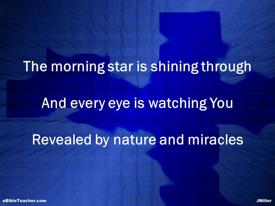 The morning star is shining through And every eye is watching You Revealed by nature and miracles