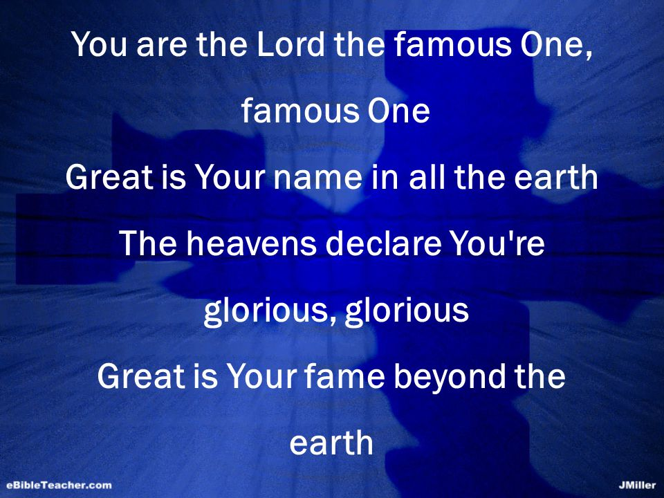 You are the Lord the famous One, famous One Great is Your name in all the earth The heavens declare You re glorious, glorious Great is Your fame beyond the earth