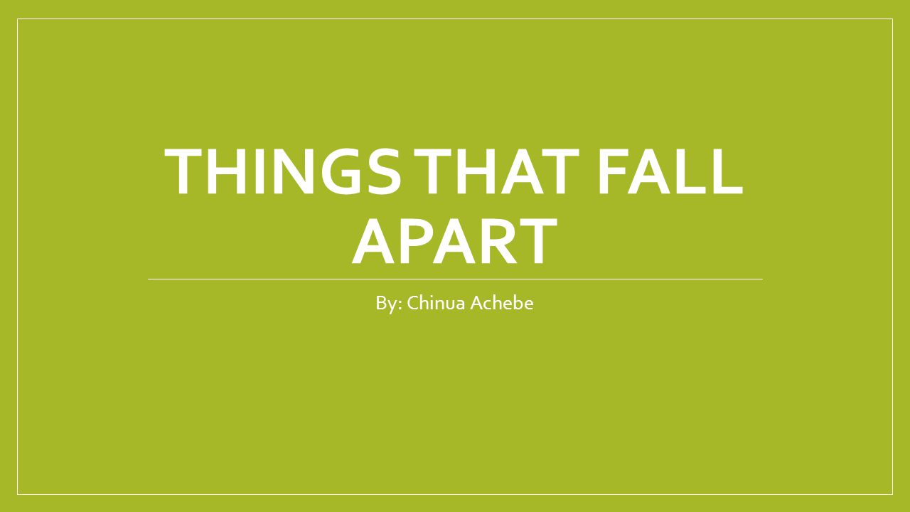 THINGS THAT FALL APART By: Chinua Achebe