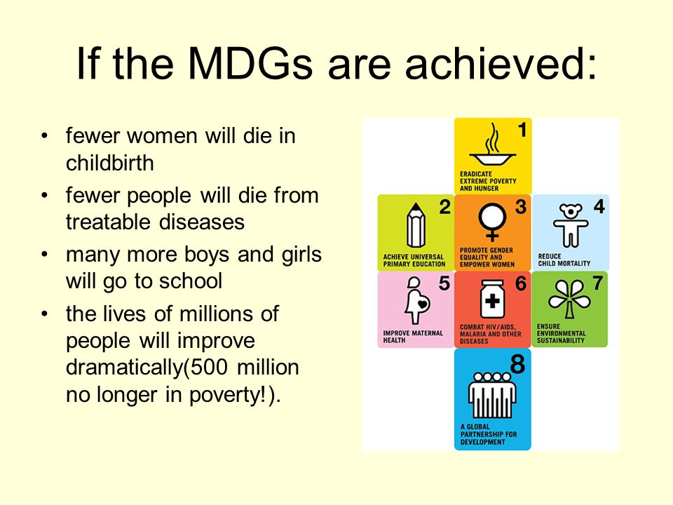 If the MDGs are achieved: fewer women will die in childbirth fewer people will die from treatable diseases many more boys and girls will go to school the lives of millions of people will improve dramatically(500 million no longer in poverty!).