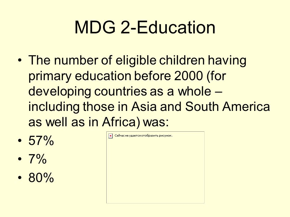 MDG 2-Education The number of eligible children having primary education before 2000 (for developing countries as a whole – including those in Asia and South America as well as in Africa) was: 57% 7% 80%