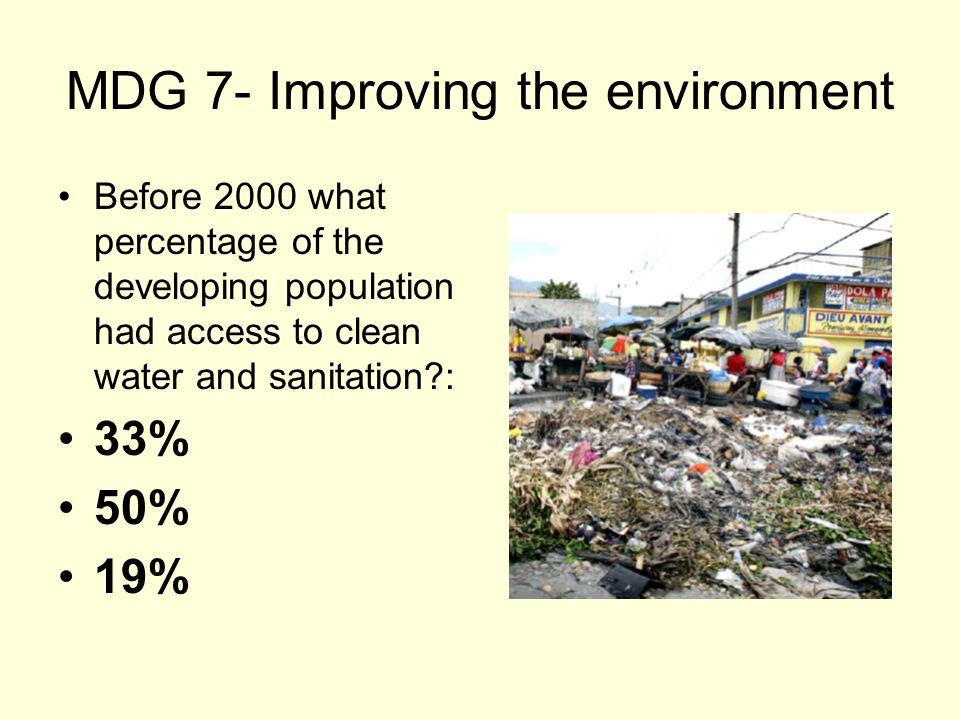 MDG 7- Improving the environment Before 2000 what percentage of the developing population had access to clean water and sanitation : 33% 50% 19%
