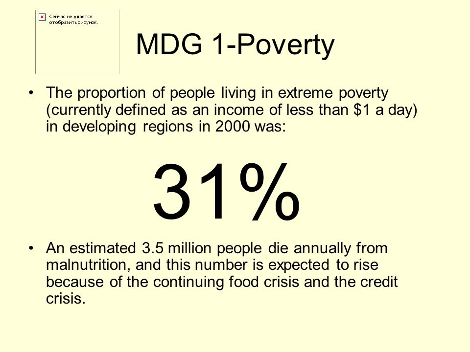 MDG 1-Poverty The proportion of people living in extreme poverty (currently defined as an income of less than $1 a day) in developing regions in 2000 was: 31% An estimated 3.5 million people die annually from malnutrition, and this number is expected to rise because of the continuing food crisis and the credit crisis.