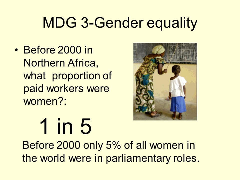 MDG 3-Gender equality Before 2000 in Northern Africa, what proportion of paid workers were women : 1 in 5 Before 2000 only 5% of all women in the world were in parliamentary roles.