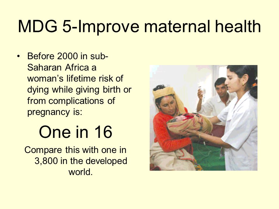 MDG 5-Improve maternal health Before 2000 in sub- Saharan Africa a woman's lifetime risk of dying while giving birth or from complications of pregnancy is: One in 16 Compare this with one in 3,800 in the developed world.