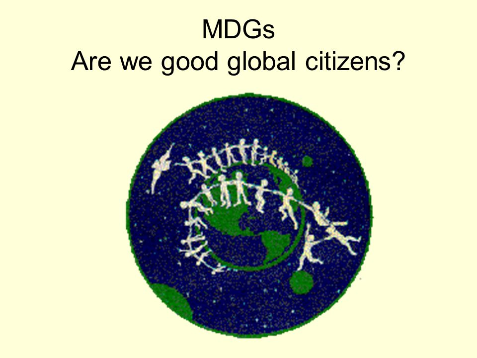 MDGs Are we good global citizens