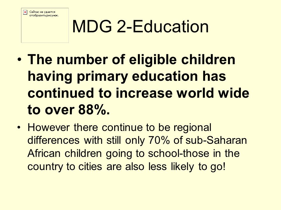 MDG 2-Education The number of eligible children having primary education has continued to increase world wide to over 88%.