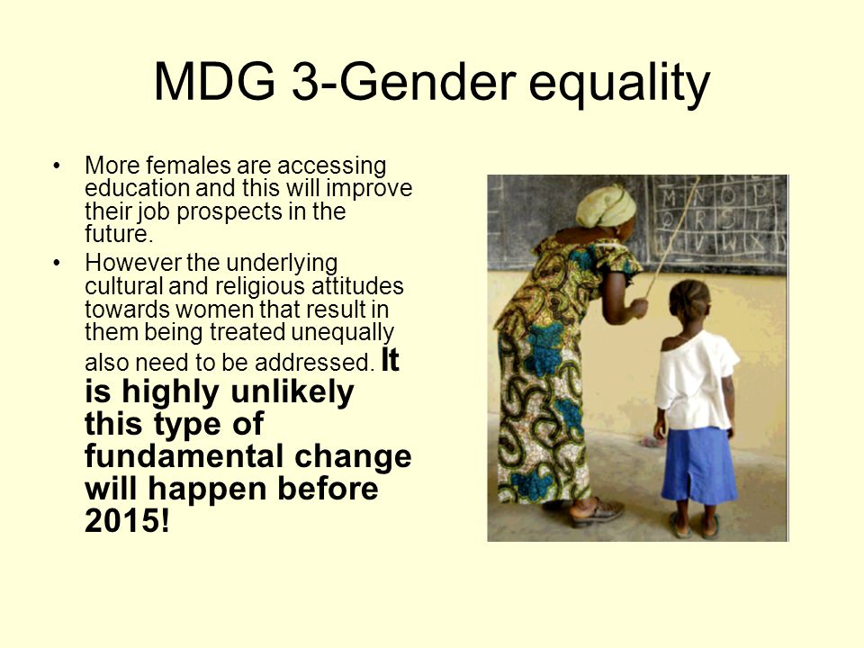 MDG 3-Gender equality More females are accessing education and this will improve their job prospects in the future.