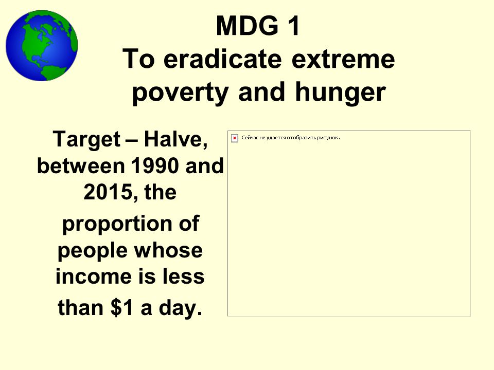 MDG 1 To eradicate extreme poverty and hunger Target – Halve, between 1990 and 2015, the proportion of people whose income is less than $1 a day.