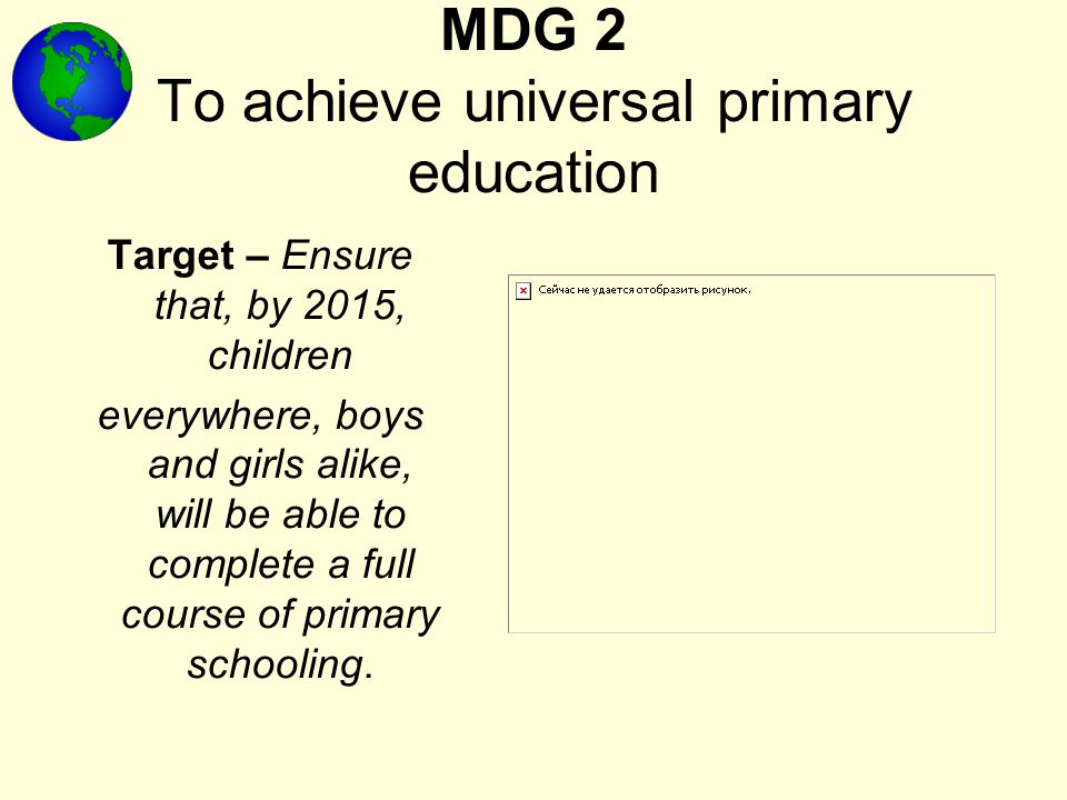 MDG 2 To achieve universal primary education Target – Ensure that, by 2015, children everywhere, boys and girls alike, will be able to complete a full course of primary schooling.