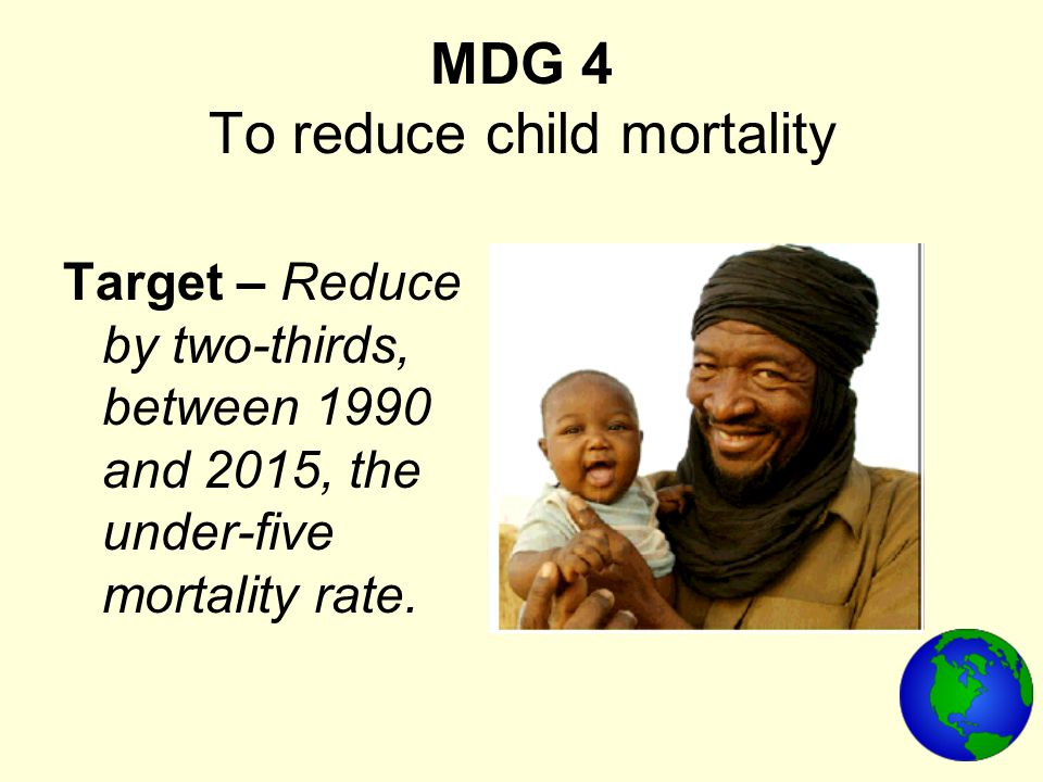 MDG 4 To reduce child mortality Target – Reduce by two-thirds, between 1990 and 2015, the under-five mortality rate.