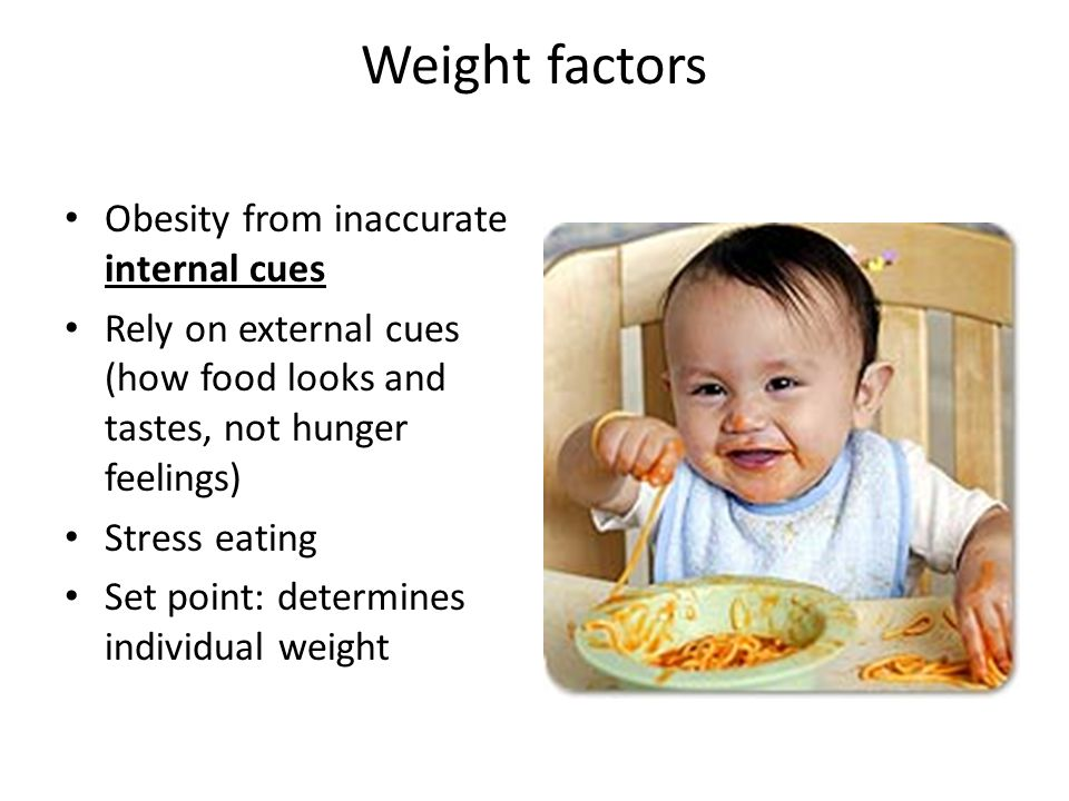 Weight factors Obesity from inaccurate internal cues Rely on external cues (how food looks and tastes, not hunger feelings) Stress eating Set point: determines individual weight