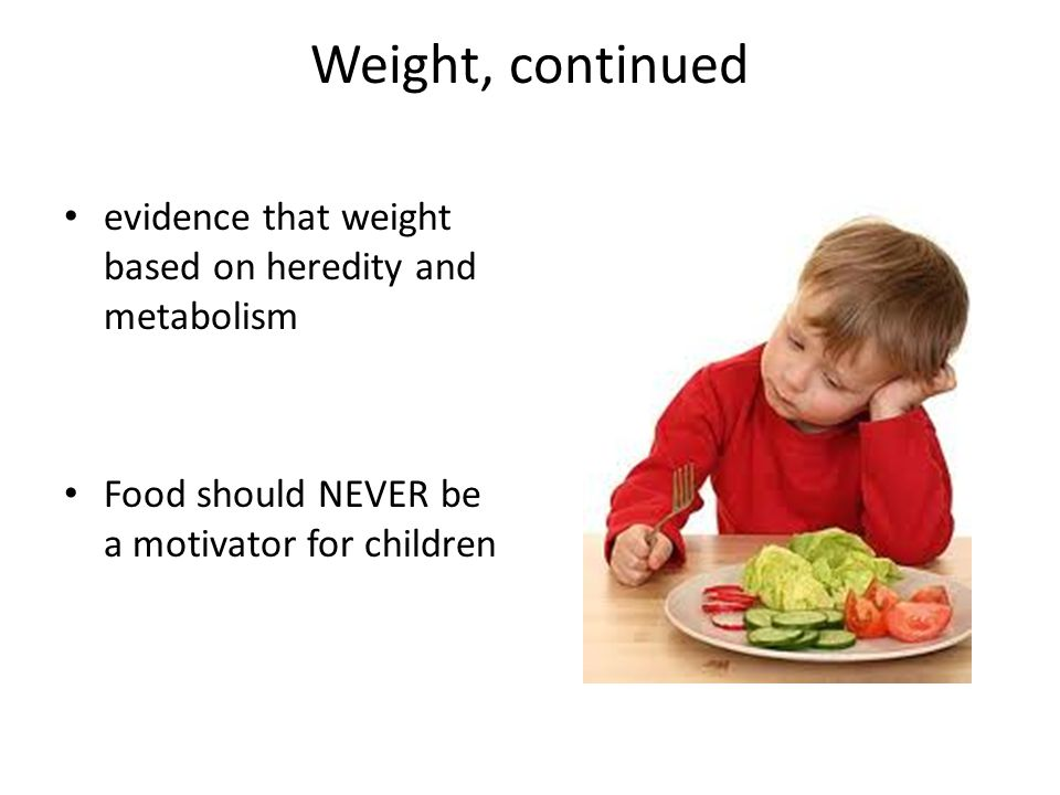 Weight, continued evidence that weight based on heredity and metabolism Food should NEVER be a motivator for children