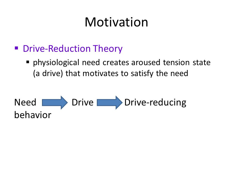 Motivation  Drive-Reduction Theory  physiological need creates aroused tension state (a drive) that motivates to satisfy the need Need Drive Drive-reducing behavior
