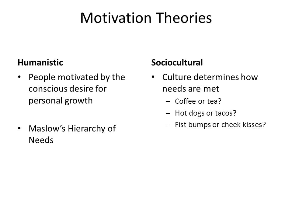 Motivation Theories Humanistic People motivated by the conscious desire for personal growth Maslow's Hierarchy of Needs Sociocultural Culture determines how needs are met – Coffee or tea.