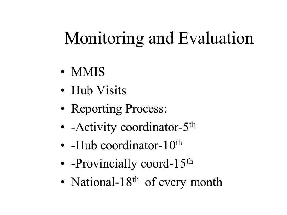 Monitoring and Evaluation MMIS Hub Visits Reporting Process: -Activity coordinator-5 th -Hub coordinator-10 th -Provincially coord-15 th National-18 th of every month