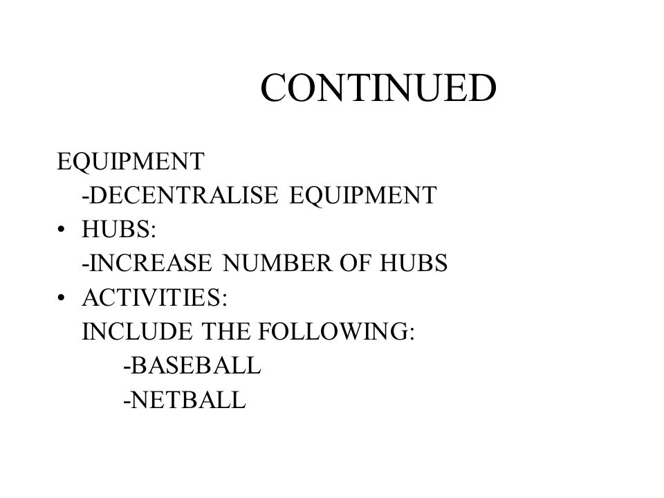 CONTINUED EQUIPMENT -DECENTRALISE EQUIPMENT HUBS: -INCREASE NUMBER OF HUBS ACTIVITIES: INCLUDE THE FOLLOWING: -BASEBALL -NETBALL