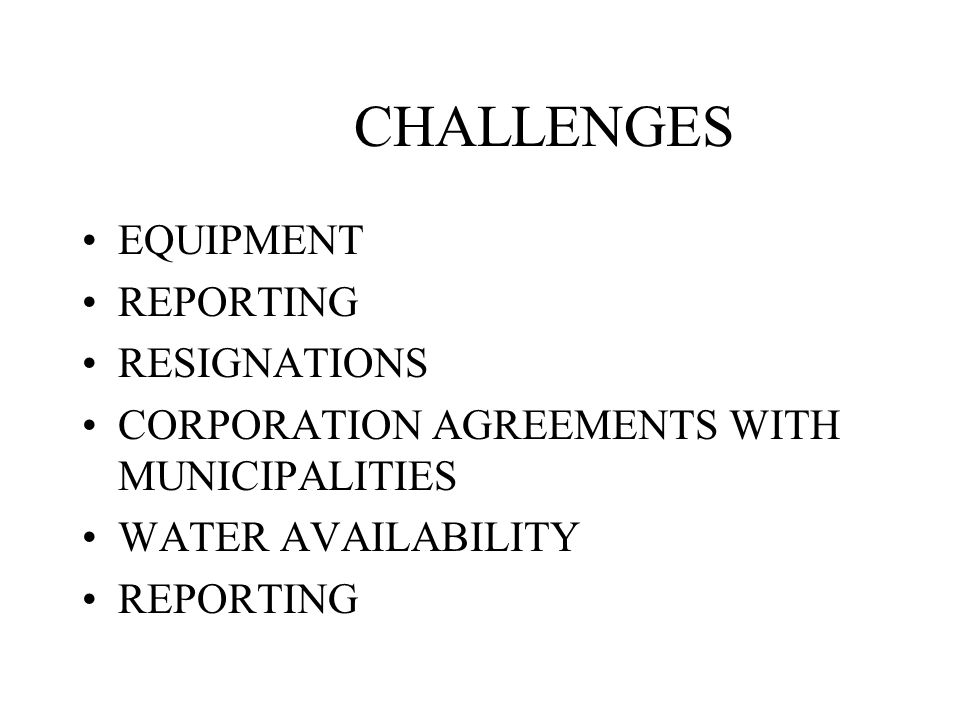 CHALLENGES EQUIPMENT REPORTING RESIGNATIONS CORPORATION AGREEMENTS WITH MUNICIPALITIES WATER AVAILABILITY REPORTING