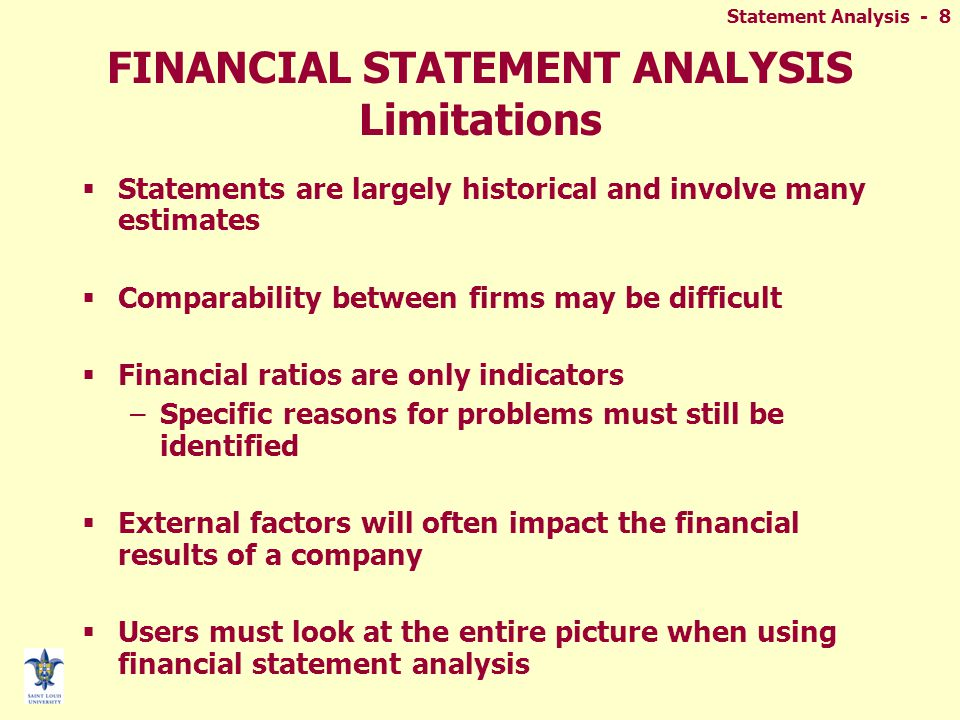 Statement Analysis - 8 FINANCIAL STATEMENT ANALYSIS Limitations  Statements are largely historical and involve many estimates  Comparability between firms may be difficult  Financial ratios are only indicators –Specific reasons for problems must still be identified  External factors will often impact the financial results of a company  Users must look at the entire picture when using financial statement analysis