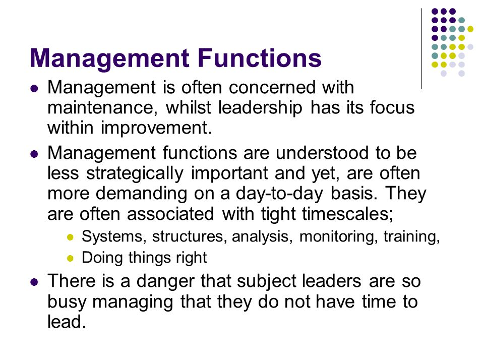 Management Functions Management is often concerned with maintenance, whilst leadership has its focus within improvement.