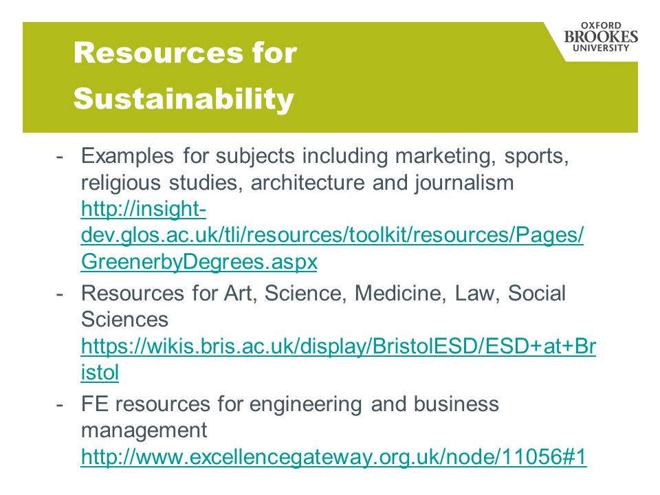 Resources for Sustainability - Examples for subjects including marketing, sports, religious studies, architecture and journalism   dev.glos.ac.uk/tli/resources/toolkit/resources/Pages/ GreenerbyDegrees.aspx   dev.glos.ac.uk/tli/resources/toolkit/resources/Pages/ GreenerbyDegrees.aspx -Resources for Art, Science, Medicine, Law, Social Sciences   istol   istol -FE resources for engineering and business management