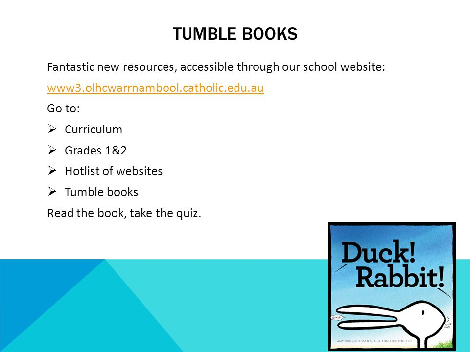 TUMBLE BOOKS Fantastic new resources, accessible through our school website: www3.olhcwarrnambool.catholic.edu.au Go to:  Curriculum  Grades 1&2  Hotlist of websites  Tumble books Read the book, take the quiz.