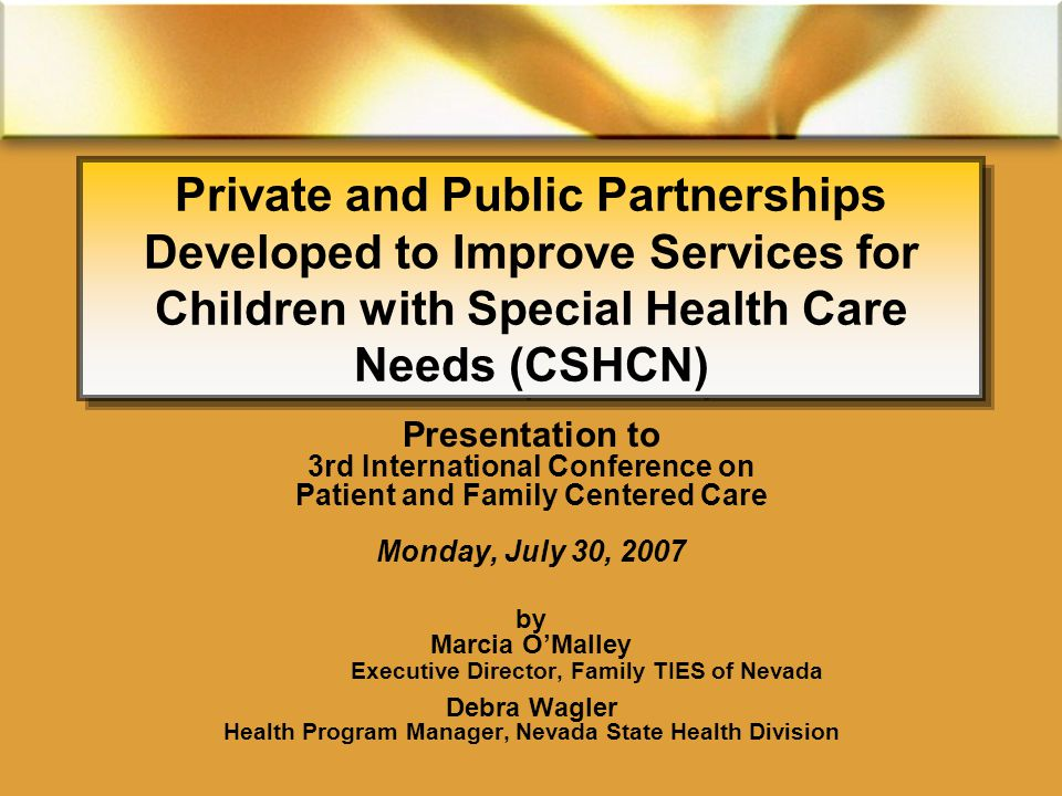 Private and Public Partnerships Developed to Improve Services for Children with Special Health Care Needs (CSHCN) Presentation to 3rd International Conference on Patient and Family Centered Care Monday, July 30, 2007 by Marcia O'Malley Executive Director, Family TIES of Nevada Debra Wagler Health Program Manager, Nevada State Health Division