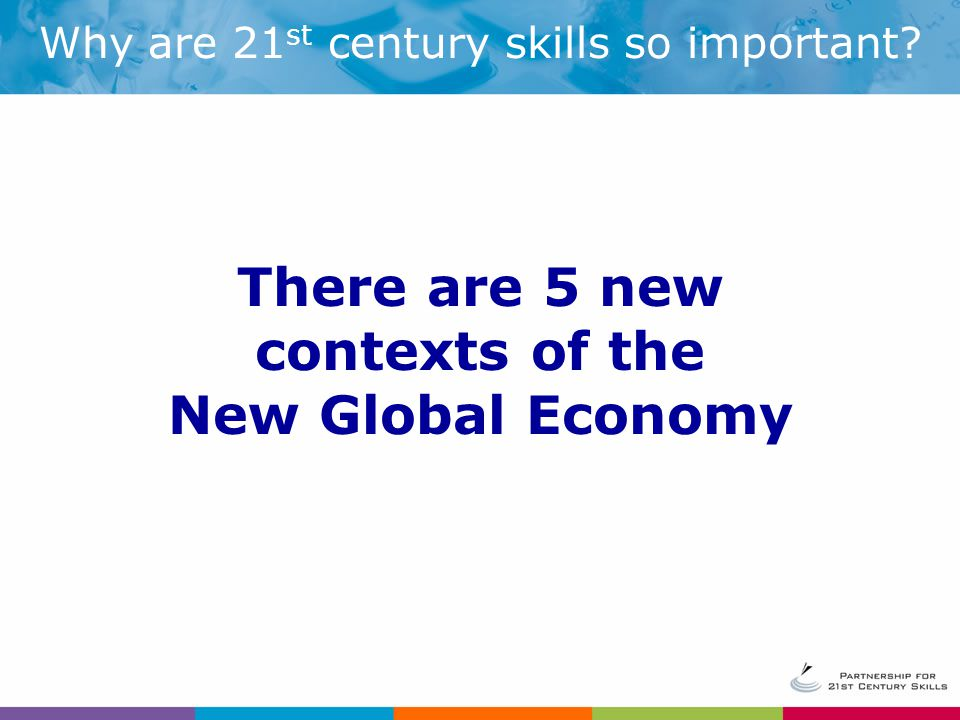 Why are 21 st century skills so important There are 5 new contexts of the New Global Economy