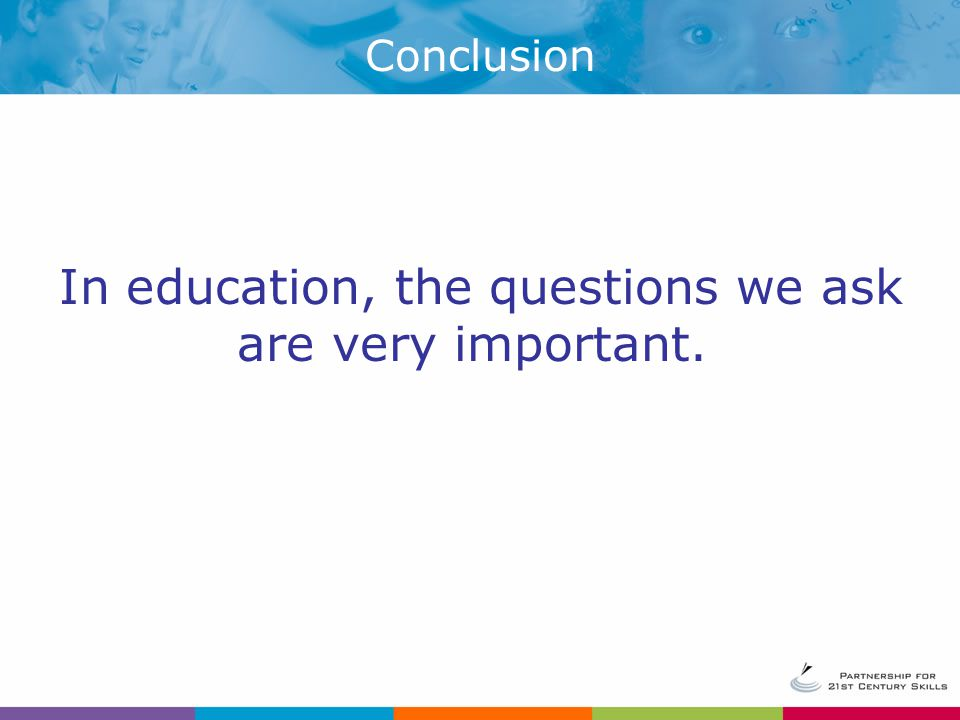 In education, the questions we ask are very important. Conclusion