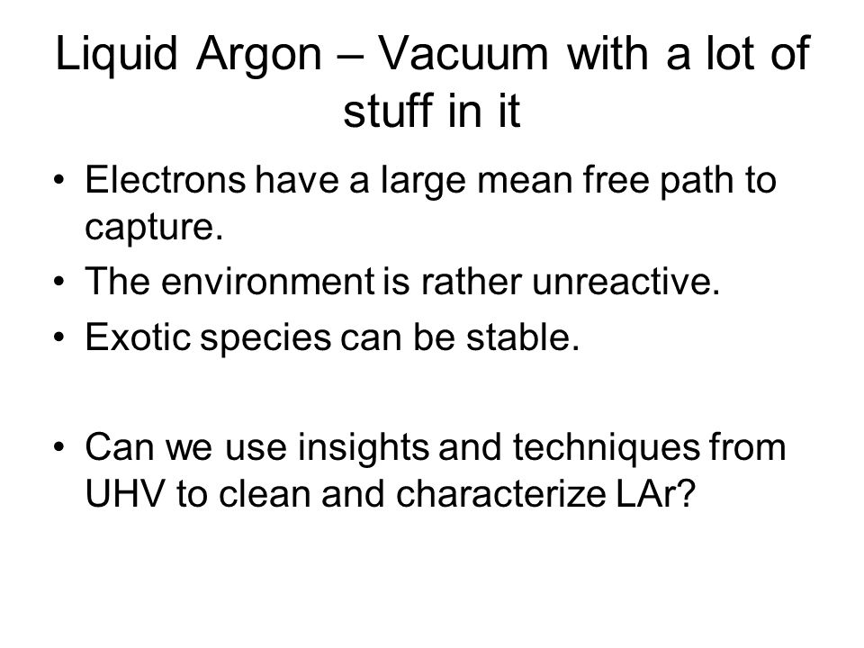 Liquid Argon – Vacuum with a lot of stuff in it Electrons have a large mean free path to capture.
