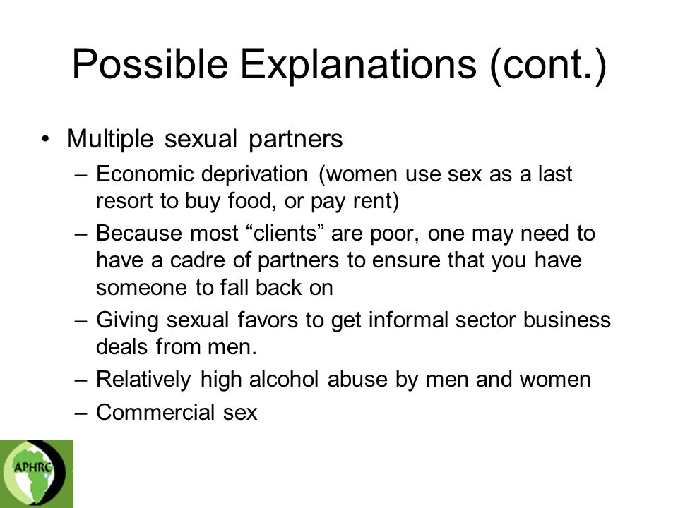 Possible Explanations (cont.) Multiple sexual partners –Economic deprivation (women use sex as a last resort to buy food, or pay rent) –Because most clients are poor, one may need to have a cadre of partners to ensure that you have someone to fall back on –Giving sexual favors to get informal sector business deals from men.
