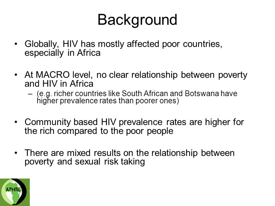 Background Globally, HIV has mostly affected poor countries, especially in Africa At MACRO level, no clear relationship between poverty and HIV in Africa –(e.g.