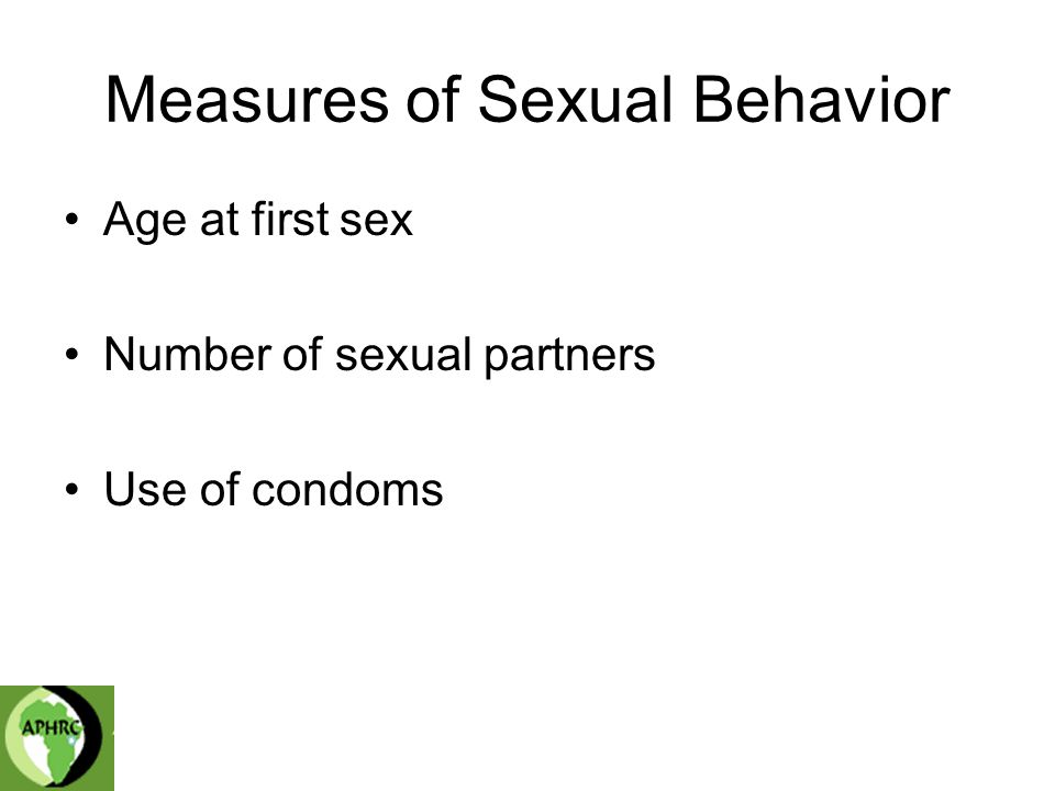 Measures of Sexual Behavior Age at first sex Number of sexual partners Use of condoms