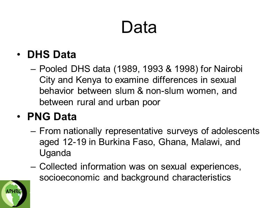 Data DHS Data –Pooled DHS data (1989, 1993 & 1998) for Nairobi City and Kenya to examine differences in sexual behavior between slum & non-slum women, and between rural and urban poor PNG Data –From nationally representative surveys of adolescents aged in Burkina Faso, Ghana, Malawi, and Uganda –Collected information was on sexual experiences, socioeconomic and background characteristics