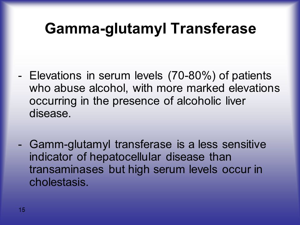 15 Gamma-glutamyl Transferase -Elevations in serum levels (70-80%) of patients who abuse alcohol, with more marked elevations occurring in the presence of alcoholic liver disease.