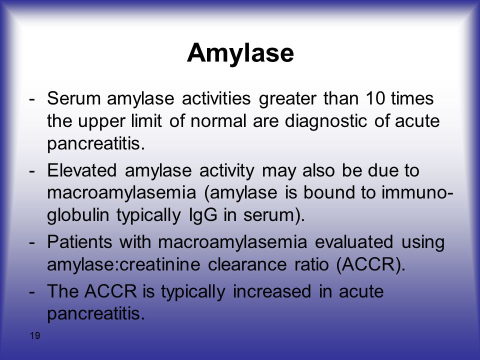 19 Amylase -Serum amylase activities greater than 10 times the upper limit of normal are diagnostic of acute pancreatitis.