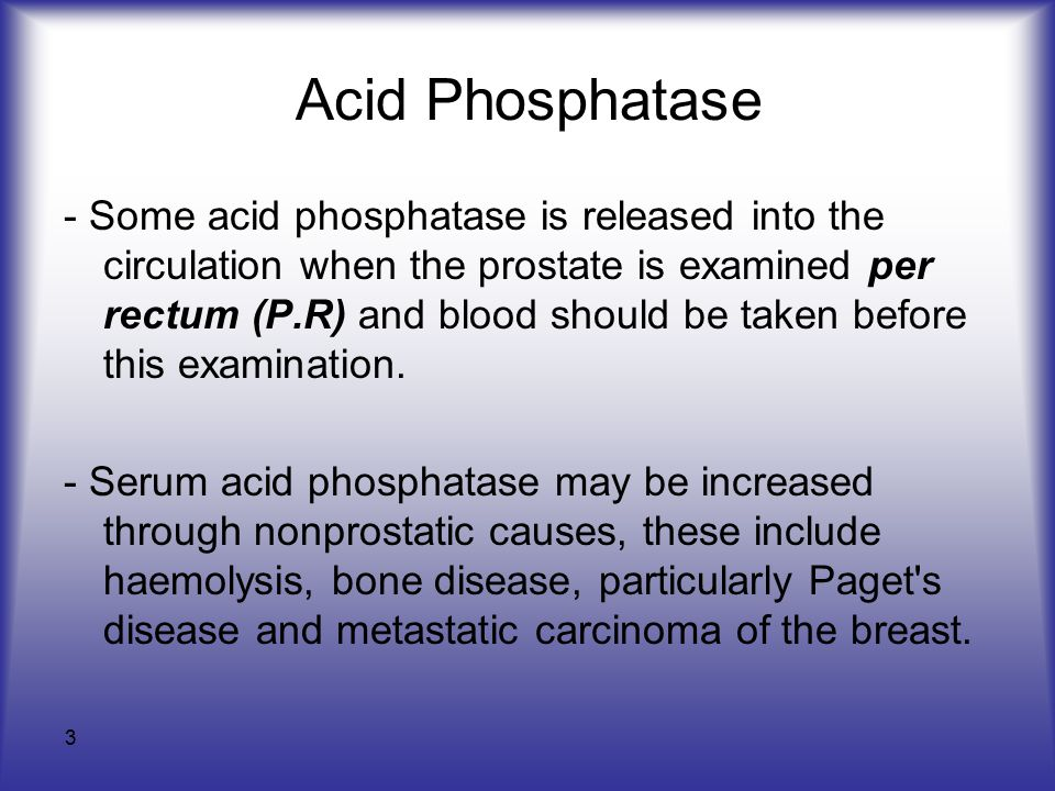3 Acid Phosphatase - Some acid phosphatase is released into the circulation when the prostate is examined per rectum (P.R) and blood should be taken before this examination.