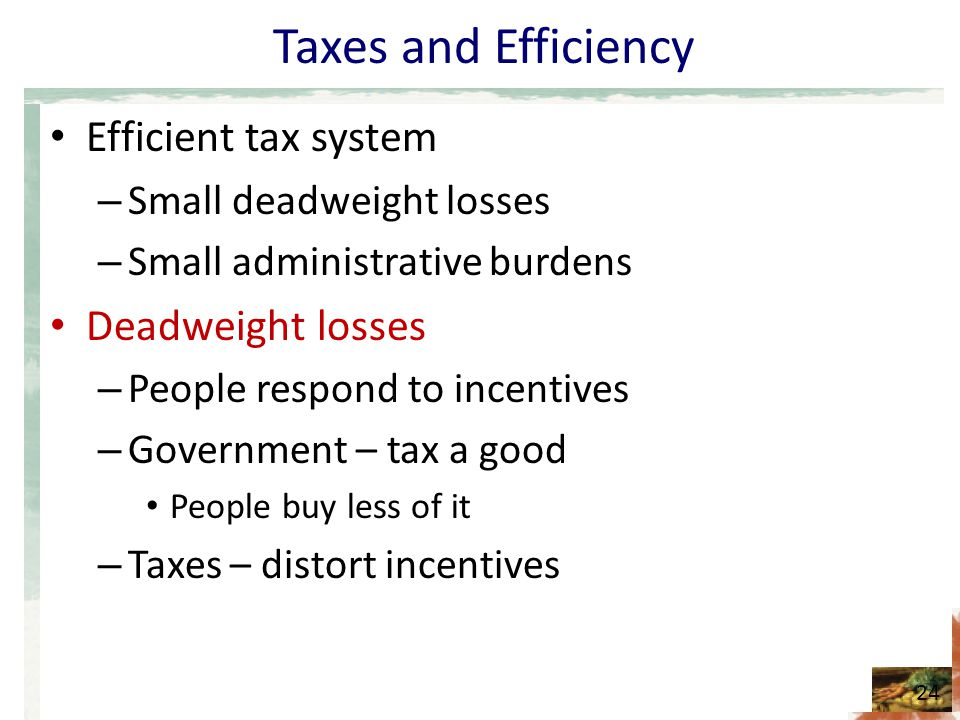 Taxes and Efficiency Efficient tax system – Small deadweight losses – Small administrative burdens Deadweight losses – People respond to incentives – Government – tax a good People buy less of it – Taxes – distort incentives 24