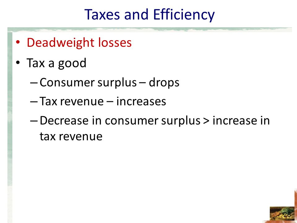 Taxes and Efficiency Deadweight losses Tax a good – Consumer surplus – drops – Tax revenue – increases – Decrease in consumer surplus > increase in tax revenue 26