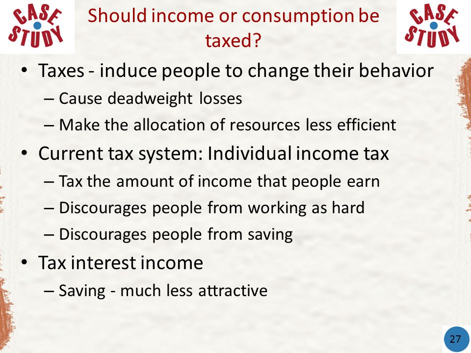 Taxes - induce people to change their behavior – Cause deadweight losses – Make the allocation of resources less efficient Current tax system: Individual income tax – Tax the amount of income that people earn – Discourages people from working as hard – Discourages people from saving Tax interest income – Saving - much less attractive Should income or consumption be taxed.