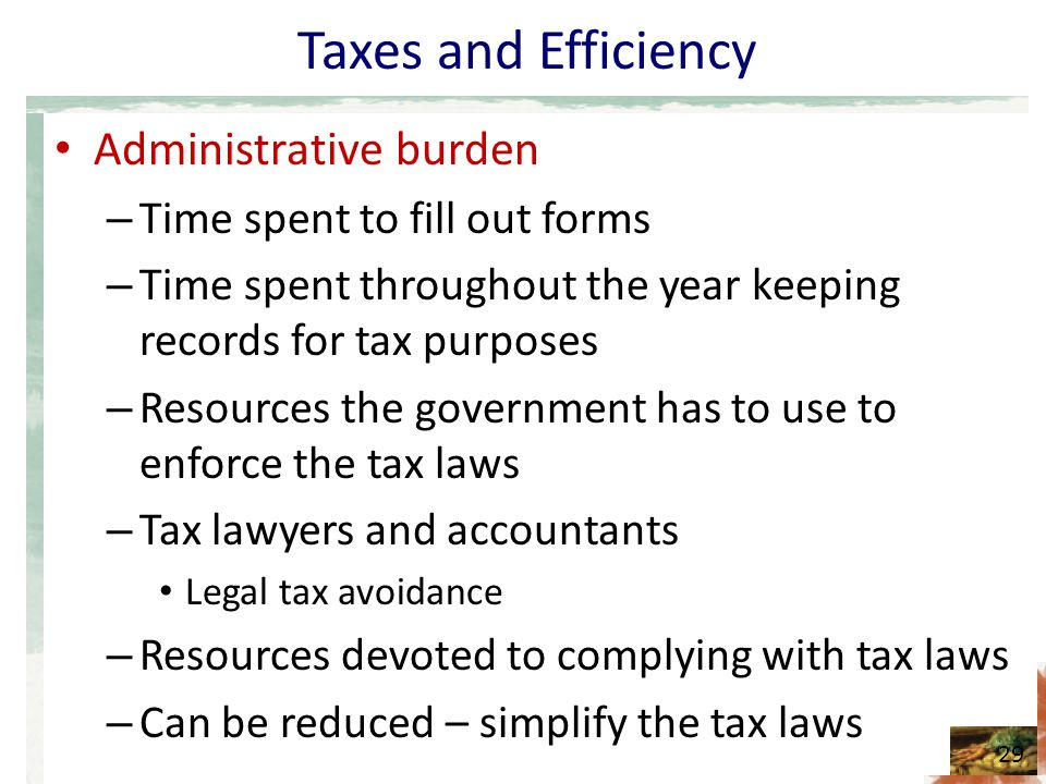 Taxes and Efficiency Administrative burden – Time spent to fill out forms – Time spent throughout the year keeping records for tax purposes – Resources the government has to use to enforce the tax laws – Tax lawyers and accountants Legal tax avoidance – Resources devoted to complying with tax laws – Can be reduced – simplify the tax laws 29