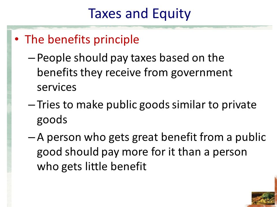 Taxes and Equity The benefits principle – People should pay taxes based on the benefits they receive from government services – Tries to make public goods similar to private goods – A person who gets great benefit from a public good should pay more for it than a person who gets little benefit 32
