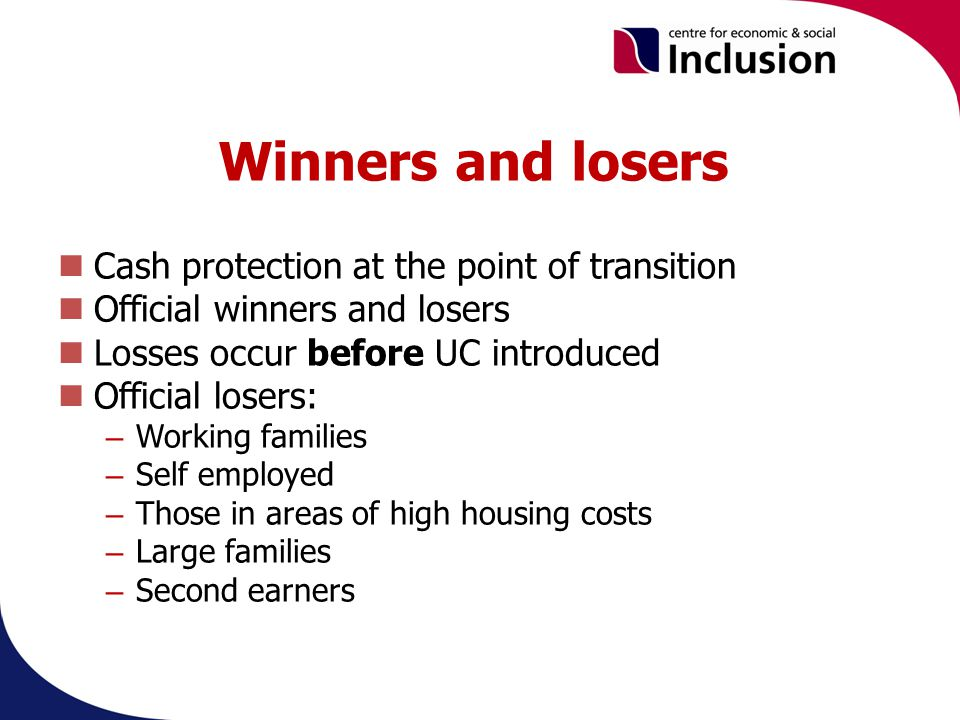 Winners and losers Cash protection at the point of transition Official winners and losers Losses occur before UC introduced Official losers: – Working families – Self employed – Those in areas of high housing costs – Large families – Second earners