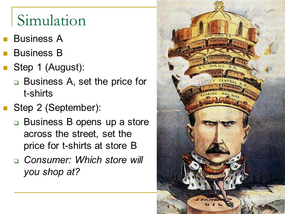 Simulation Business A Business B Step 1 (August):  Business A, set the price for t-shirts Step 2 (September):  Business B opens up a store across the street, set the price for t-shirts at store B  Consumer: Which store will you shop at