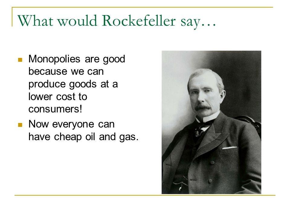 What would Rockefeller say… Monopolies are good because we can produce goods at a lower cost to consumers.