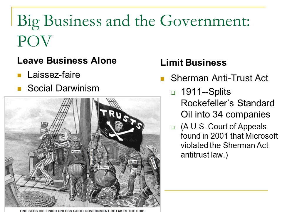 Big Business and the Government: POV Leave Business Alone Laissez-faire Social Darwinism Limit Business Sherman Anti-Trust Act  Splits Rockefeller's Standard Oil into 34 companies  (A U.S.