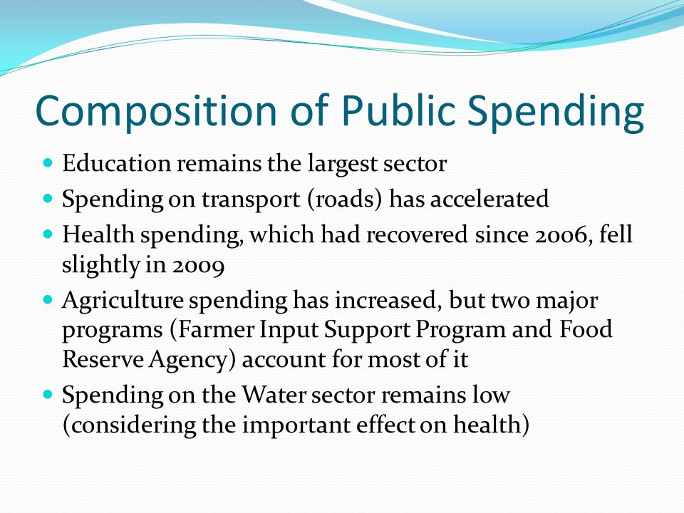 Composition of Public Spending Education remains the largest sector Spending on transport (roads) has accelerated Health spending, which had recovered since 2006, fell slightly in 2009 Agriculture spending has increased, but two major programs (Farmer Input Support Program and Food Reserve Agency) account for most of it Spending on the Water sector remains low (considering the important effect on health)