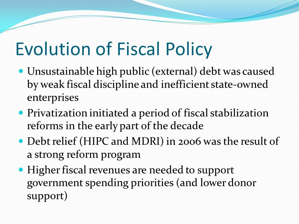 Evolution of Fiscal Policy Unsustainable high public (external) debt was caused by weak fiscal discipline and inefficient state-owned enterprises Privatization initiated a period of fiscal stabilization reforms in the early part of the decade Debt relief (HIPC and MDRI) in 2006 was the result of a strong reform program Higher fiscal revenues are needed to support government spending priorities (and lower donor support)