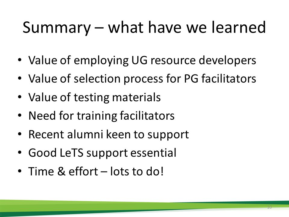 Summary – what have we learned Value of employing UG resource developers Value of selection process for PG facilitators Value of testing materials Need for training facilitators Recent alumni keen to support Good LeTS support essential Time & effort – lots to do.